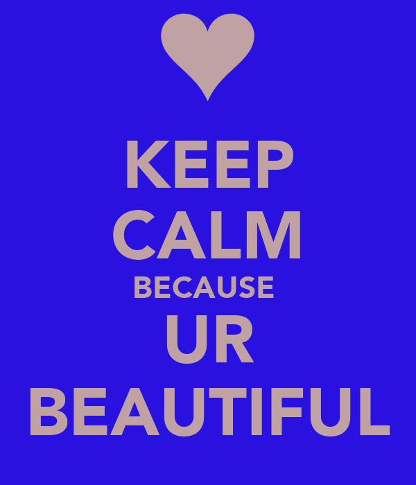 KEEP CALM BECAUSE  UR BEAUTIFUL
