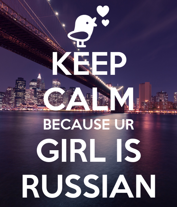 KEEP CALM BECAUSE UR GIRL IS RUSSIAN