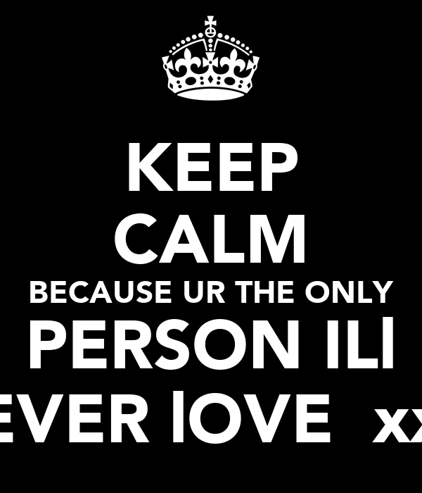 KEEP CALM BECAUSE UR THE ONLY PERSON ILl EVER lOVE  xx
