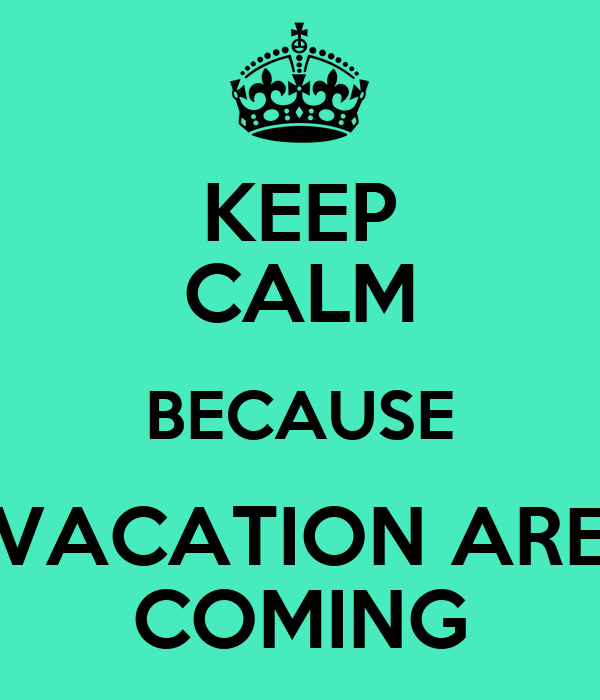KEEP CALM BECAUSE VACATION ARE COMING