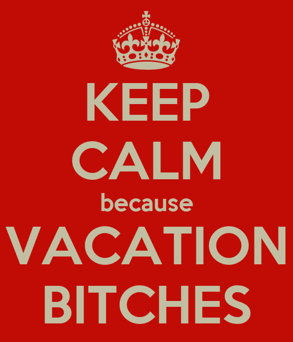 KEEP CALM because VACATION BITCHES