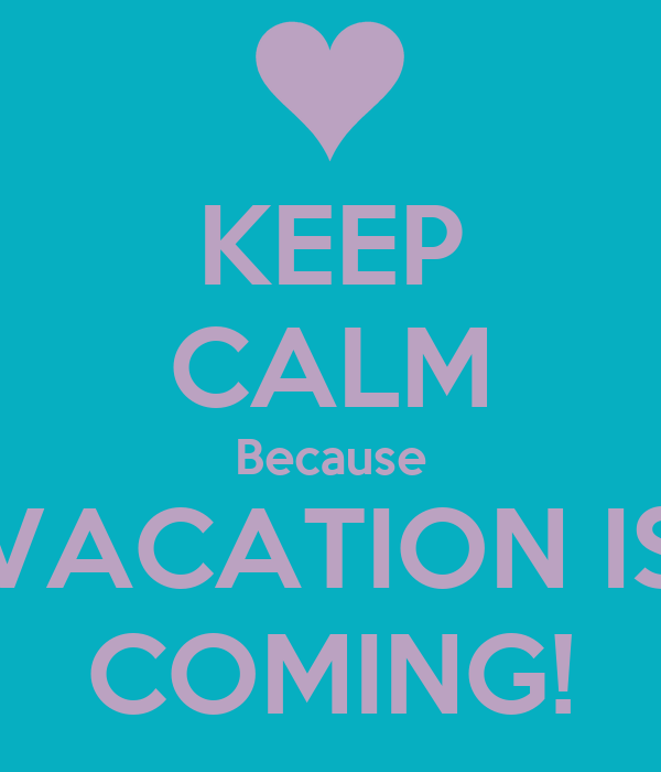 KEEP CALM Because VACATION IS COMING!