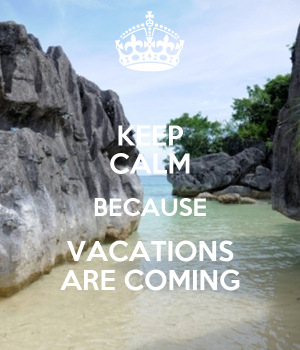 KEEP CALM BECAUSE VACATIONS ARE COMING