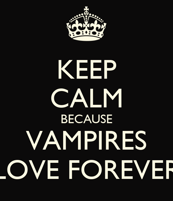 KEEP CALM BECAUSE VAMPIRES LOVE FOREVER