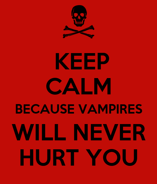 KEEP CALM  BECAUSE VAMPIRES  WILL NEVER HURT YOU