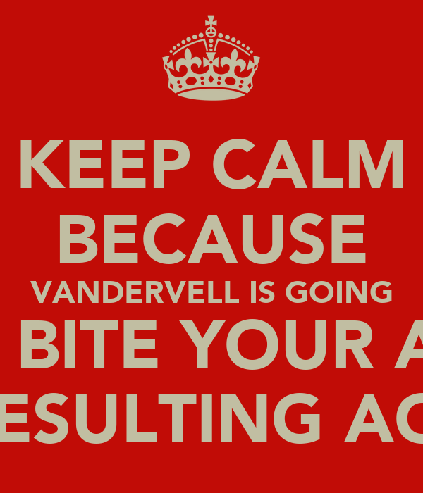 KEEP CALM BECAUSE VANDERVELL IS GOING TO BITE YOUR ASS IN RESULTING AGAIN