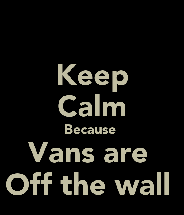 Keep Calm Because  Vans are  Off the wall