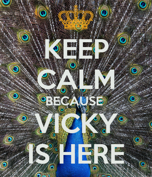 KEEP CALM BECAUSE  VICKY IS HERE
