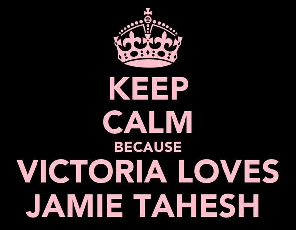 KEEP CALM BECAUSE VICTORIA LOVES JAMIE TAHESH