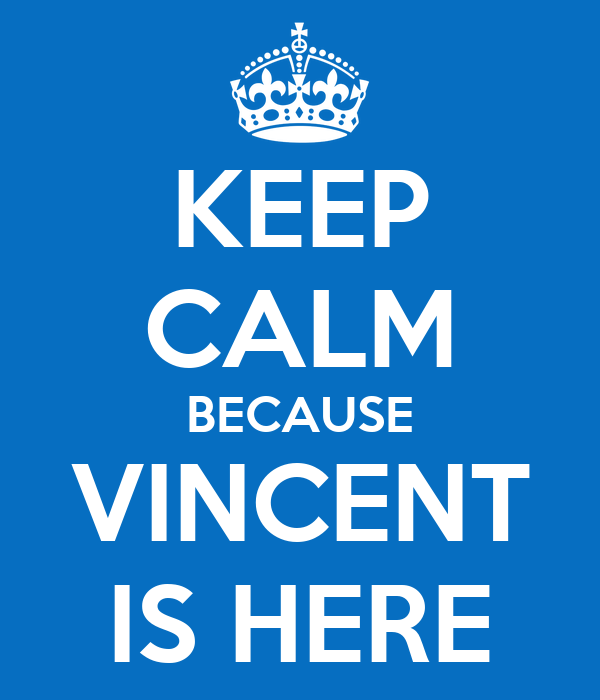 KEEP CALM BECAUSE VINCENT IS HERE