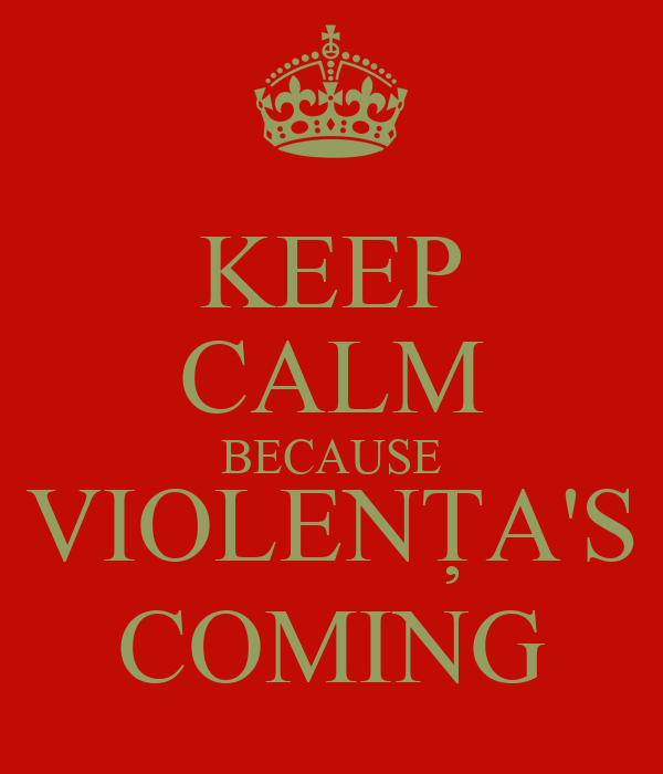 KEEP CALM BECAUSE VIOLENȚA'S COMING