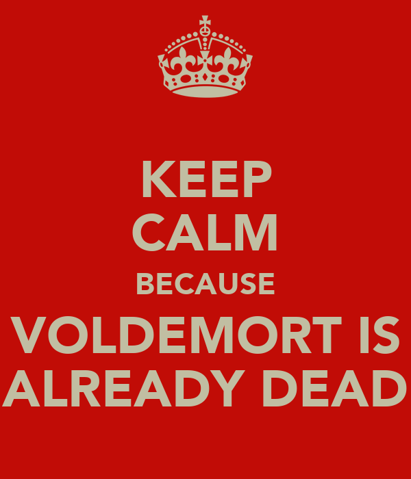 KEEP CALM BECAUSE VOLDEMORT IS ALREADY DEAD