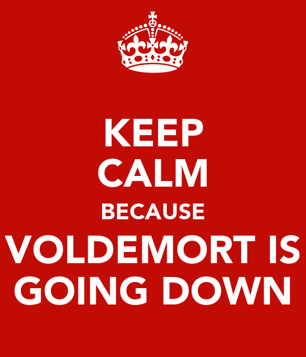 KEEP CALM BECAUSE VOLDEMORT IS GOING DOWN