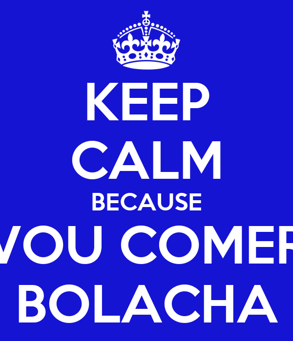 KEEP CALM BECAUSE VOU COMER BOLACHA