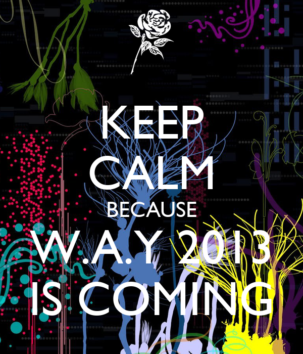 KEEP CALM BECAUSE W.A.Y 2013 IS COMING