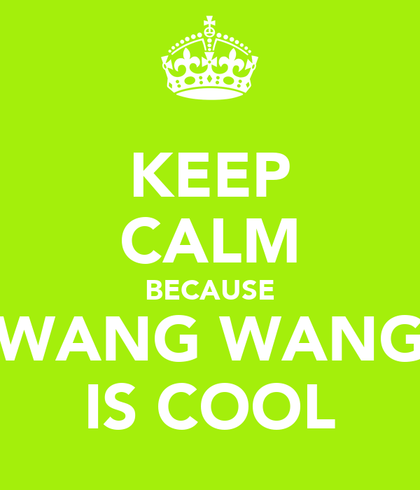 KEEP CALM BECAUSE WANG WANG IS COOL