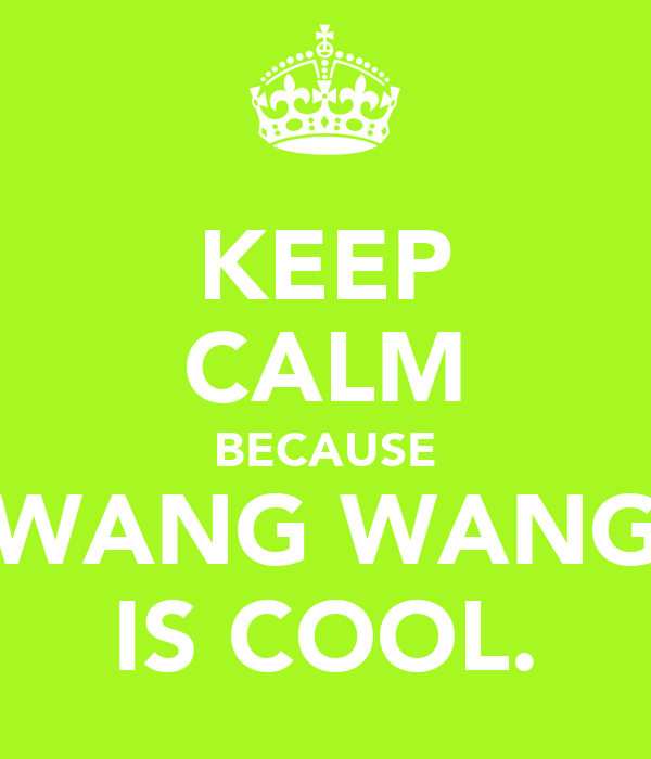 KEEP CALM BECAUSE WANG WANG IS COOL.