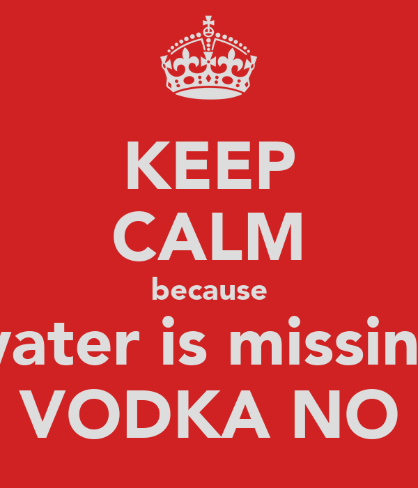 KEEP CALM because water is missing VODKA NO