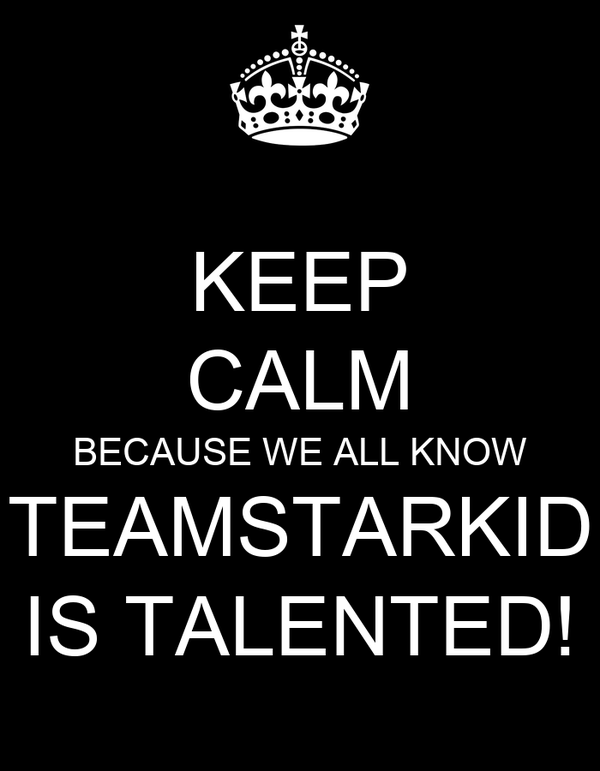 KEEP CALM BECAUSE WE ALL KNOW TEAMSTARKID IS TALENTED!