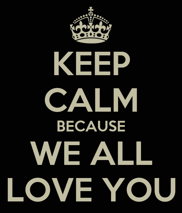 KEEP CALM BECAUSE WE ALL LOVE YOU