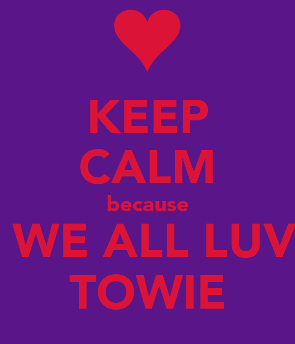 KEEP CALM because  WE ALL LUV TOWIE