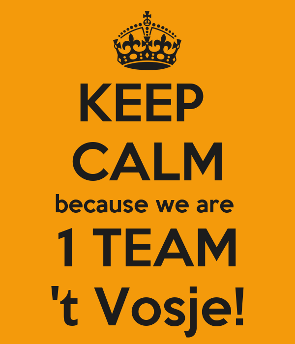 KEEP  CALM because we are  1 TEAM 't Vosje!