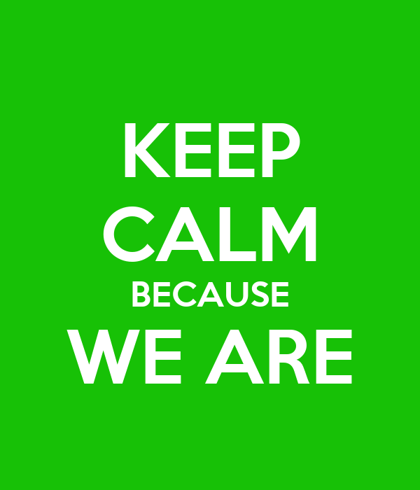 KEEP CALM BECAUSE WE ARE