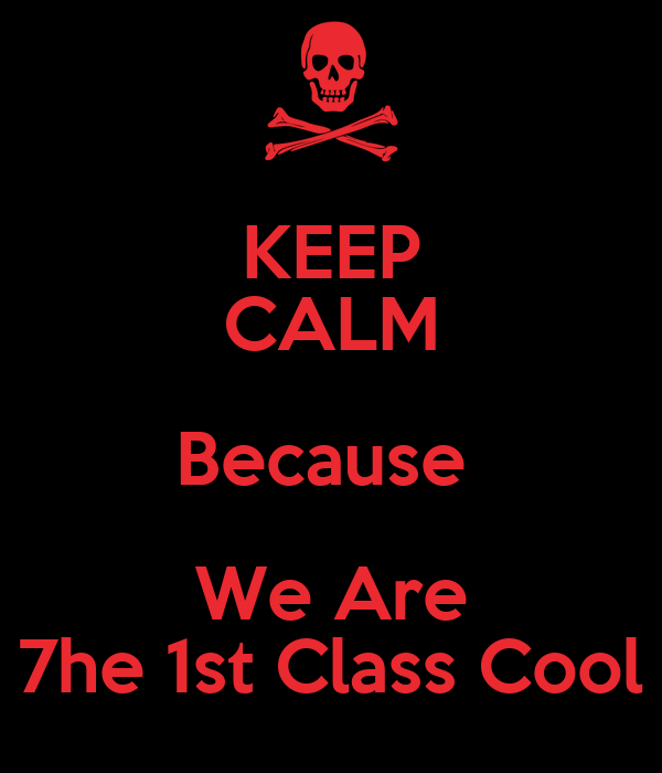 KEEP CALM Because  We Are 7he 1st Class Cool