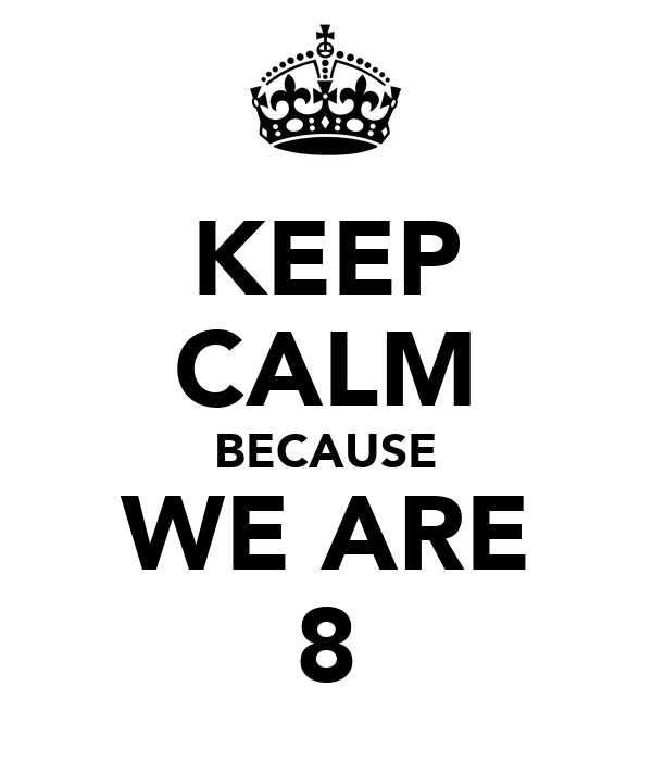 KEEP CALM BECAUSE WE ARE 8
