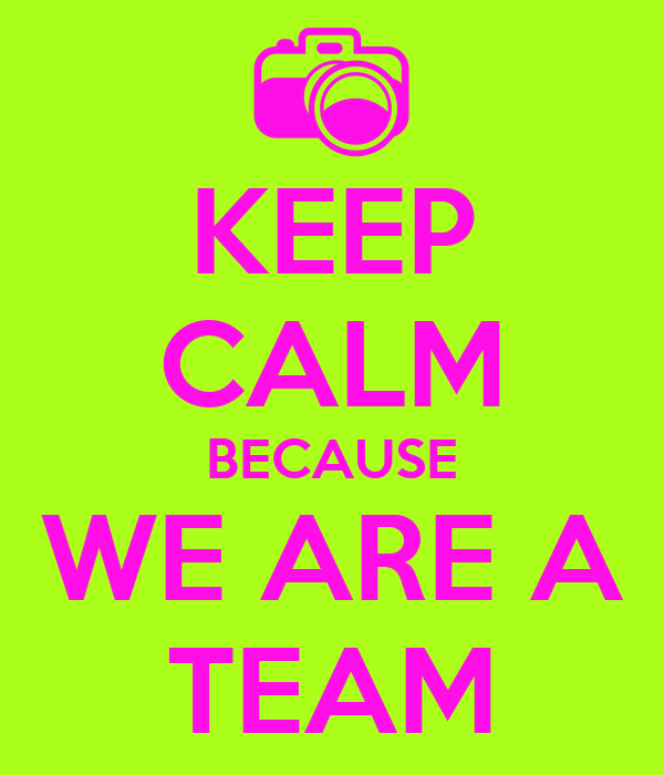 KEEP CALM BECAUSE WE ARE A TEAM