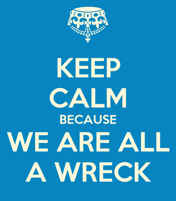 KEEP CALM BECAUSE WE ARE ALL A WRECK