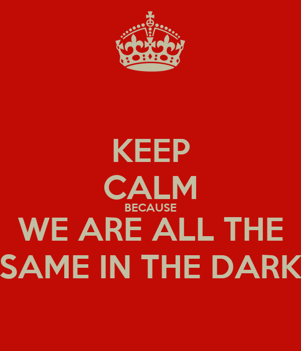 KEEP CALM BECAUSE WE ARE ALL THE SAME IN THE DARK