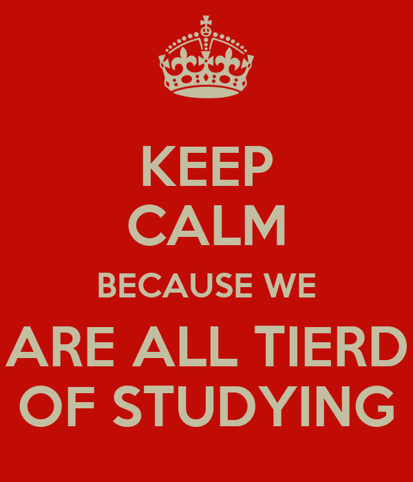 KEEP CALM BECAUSE WE ARE ALL TIERD OF STUDYING