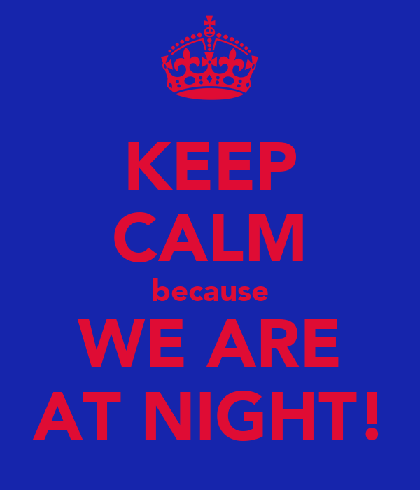 KEEP CALM because WE ARE AT NIGHT!