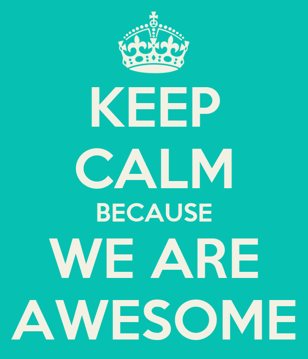 KEEP CALM BECAUSE WE ARE AWESOME
