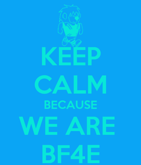 KEEP CALM BECAUSE WE ARE  BF4E