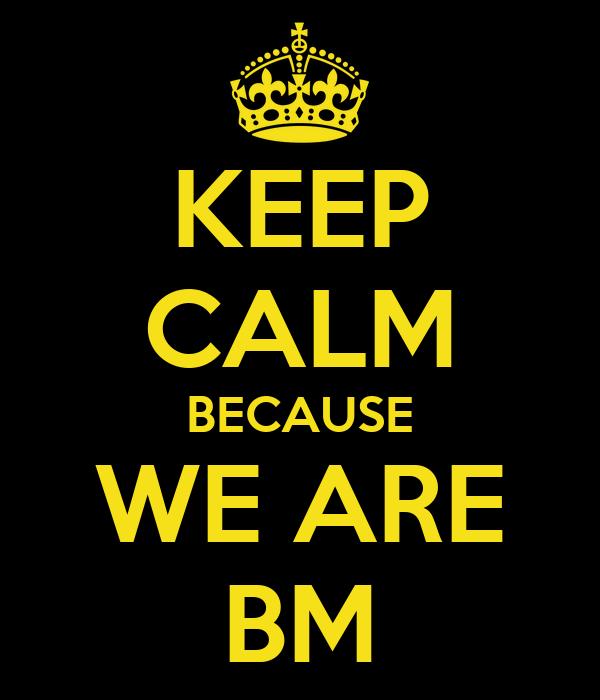 KEEP CALM BECAUSE WE ARE BM