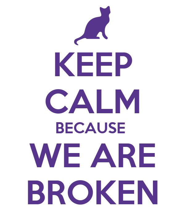 KEEP CALM BECAUSE  WE ARE BROKEN