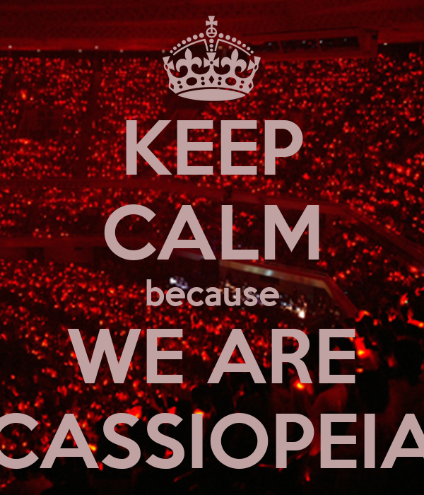 KEEP CALM because WE ARE CASSIOPEIA