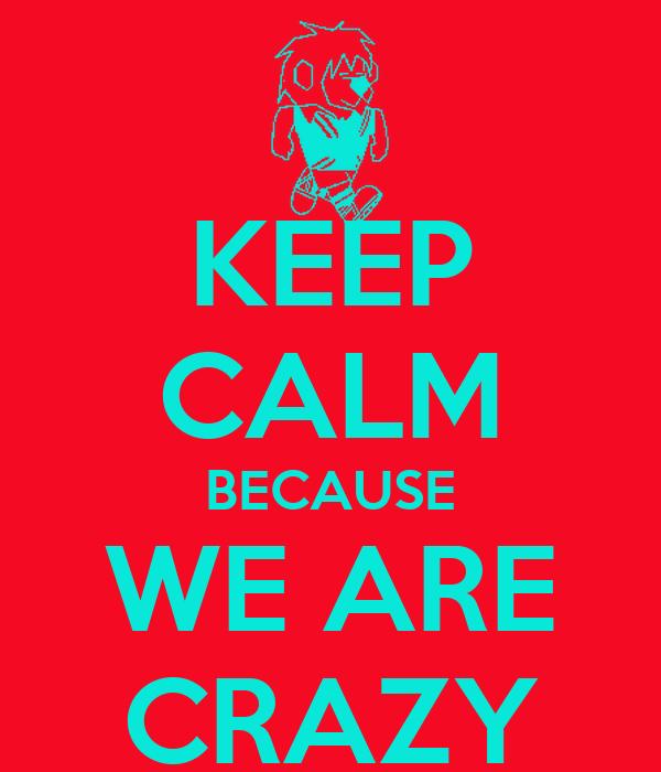 KEEP CALM BECAUSE WE ARE CRAZY