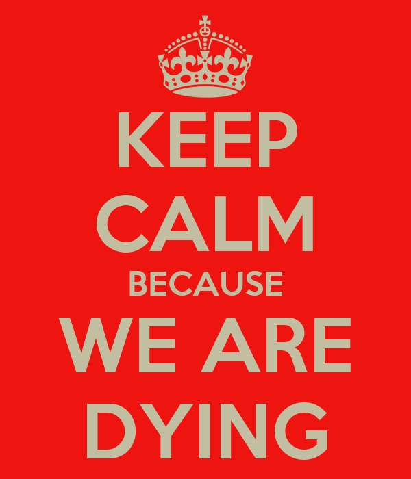 KEEP CALM BECAUSE WE ARE DYING