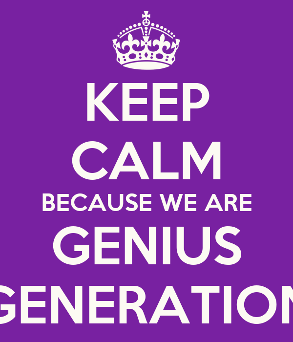 KEEP CALM BECAUSE WE ARE GENIUS GENERATION