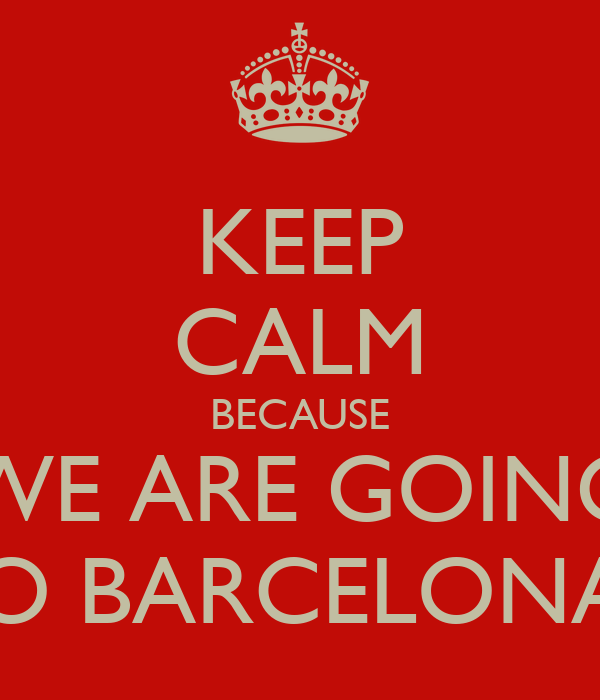 KEEP CALM BECAUSE WE ARE GOING TO BARCELONA!!
