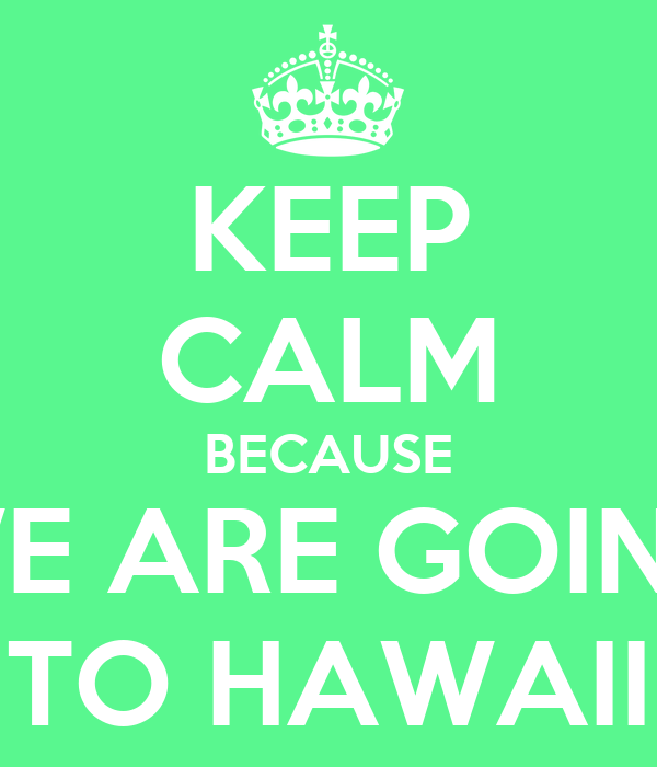 KEEP CALM BECAUSE WE ARE GOING TO HAWAII