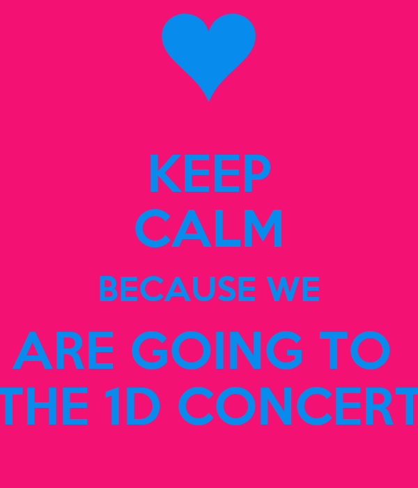 KEEP CALM BECAUSE WE ARE GOING TO  THE 1D CONCERT