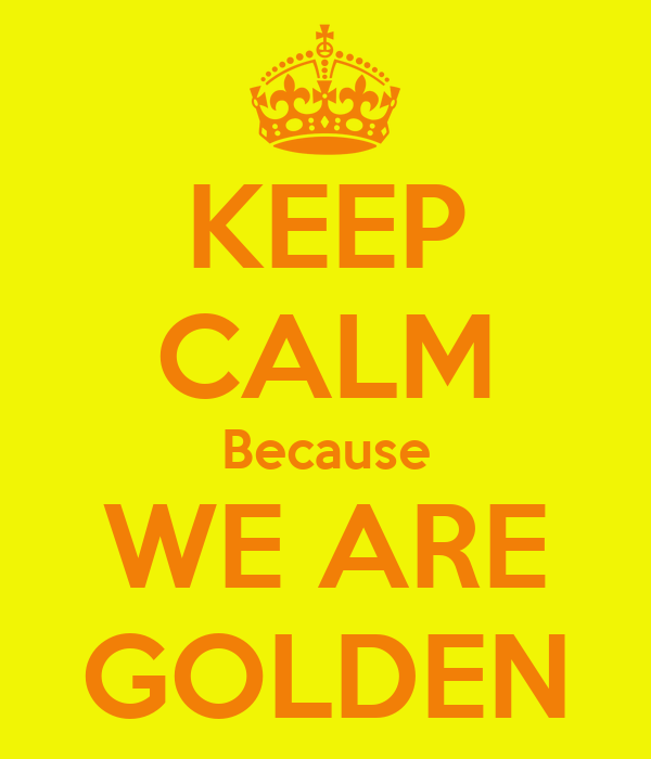 KEEP CALM Because WE ARE GOLDEN