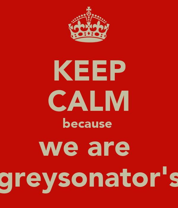 KEEP CALM because  we are  greysonator's