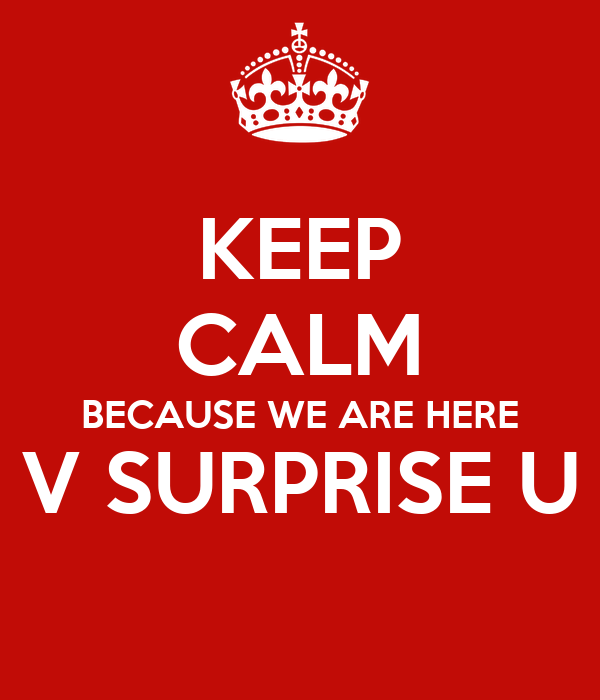 KEEP CALM BECAUSE WE ARE HERE V SURPRISE U