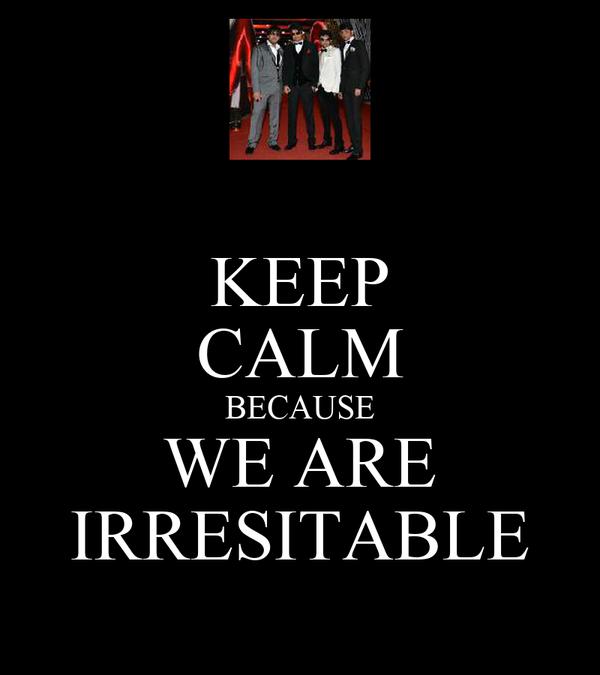 KEEP CALM BECAUSE WE ARE IRRESITABLE