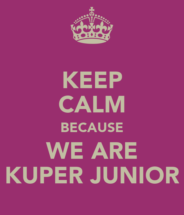 KEEP CALM BECAUSE WE ARE KUPER JUNIOR